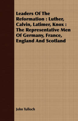 Leaders Of The Reformation: Luther, Calvin, Latimer, Knox : The Representative Men Of Germany, France, England And Scotland by John Tulloch