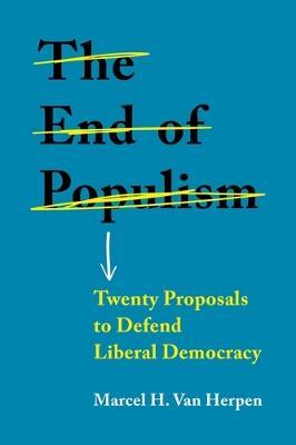 The End of Populism: Twenty Proposals to Defend Liberal Democracy by Marcel H. Van Herpen