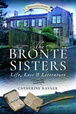 The Bronte Sisters: Life, Loss and Literature by Catherine Rayner