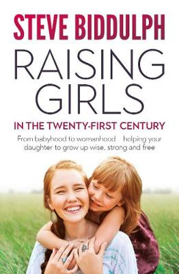 Raising Girls in the 21st Century: From babyhood to womanhood - helping your daughter to grow up wise, warm and strong by Steve Biddulph