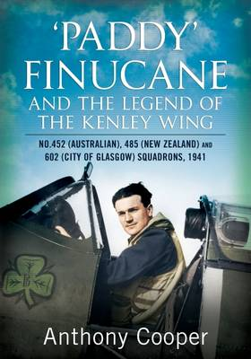 Paddy Finucane and the Legend of the Kenley Wing by Anthony Cooper