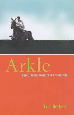 Arkle: The Classic Story of a Champion by Ivor Herbert