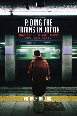 Riding the Trains in Japan: Travels in the Sacred and Supermodern East by Patrick Holland