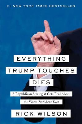 Everything Trump Touches Dies by Rick Wilson