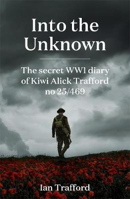 Into the Unknown: The Secret WWI Diary of Kiwi Alick Trafford No. 25/469 book