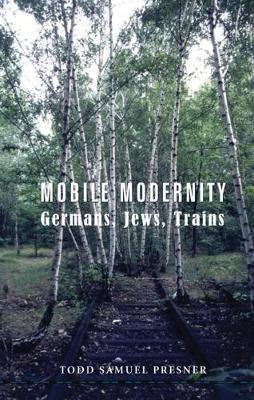Mobile Modernity: Germans, Jews, Trains by Todd Presner