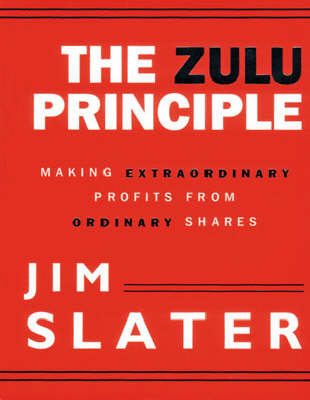 The The Zulu Principle: Making Extraordinary Profits from Ordinary Shares by Jim Slater