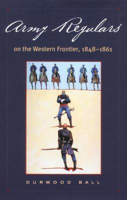 Army Regulars on the Western Frontier, 1848-1861 by L.D. Ball