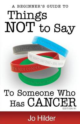 Things Not to Say to Someone Who Has Cancer - A Beginners Guide by Jo Hilder