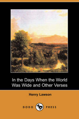 In the Days When the World Was Wide and Other Verses (Dodo Press) by Henry Lawson