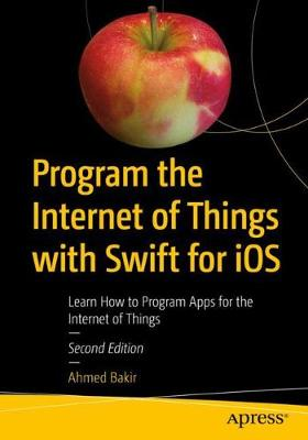 Program the Internet of Things with Swift for iOS by Ahmed Bakir