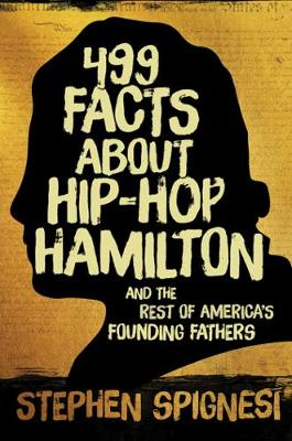 499 Facts about Hip-Hop Hamilton and the Rest of America's Founding Fathers by Stephen J. Spignesi