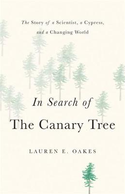 In Search of the Canary Tree: The Story of a Scientist, a Cypress, and a Changing World by Lauren E. Oakes