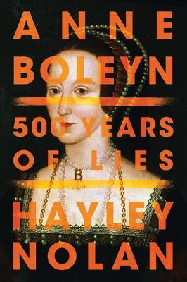 Anne Boleyn: 500 Years of Lies by Hayley Nolan