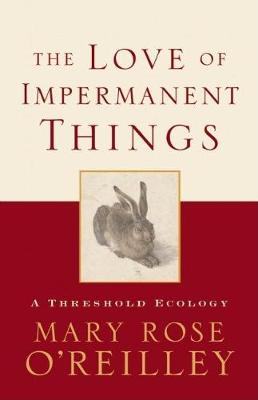 The Love of Impermanent Things by Mary Rose O'Reilley