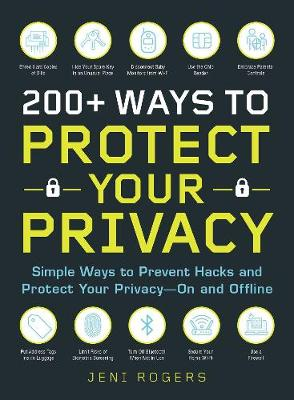 200+ Ways to Protect Your Privacy: Simple Ways to Prevent Hacks and Protect Your Privacy--On and Offline by Jeni Rogers
