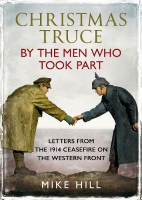 Christmas Truce by the Men Who Took Part: Letters from the 1914 Ceasefire on the Western Front by Mike Hill