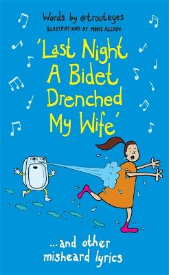 Last Night a Bidet Drenched My Wife: ...and other misheard lyrics by @Trouteyes with Moose Allain