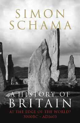 A A History of Britain A History of Britain - Volume 1 At the Edge of the World? 3000 BC-AD 1603 v. 1 by Simon Schama, CBE