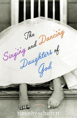The Singing and Dancing Daughters of God by Timothy Schaffert