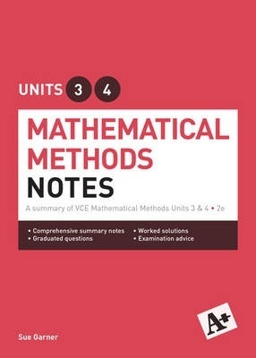 A+ Mathematical Methods Notes VCE Units 3 & 4 by Sue Garner