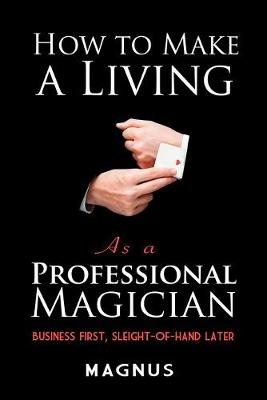 How to Make a Living as a Professional Magician: Business First, Sleight-of-Hand Later: Business First, Sleight-of-Hand Later by Magnus