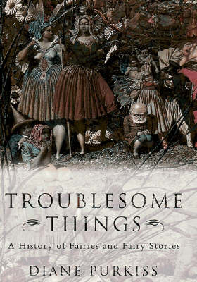 Troublesome Things: A History of Fairies and Fairy Tales by Diane Purkiss