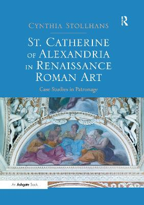 St. Catherine of Alexandria in Renaissance Roman Art: Case Studies in Patronage by Cynthia Stollhans