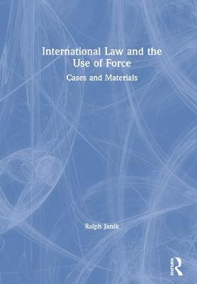 International Law and the Use of Force: Cases and Materials by Ralph Janik