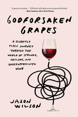 Godforsaken Grapes: A Slightly Tipsy Journey through the World of Strange, Obscure, and Underappreciated Wine by Jason Wilson
