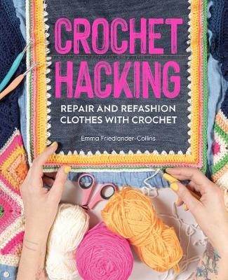 Crochet Hacking: Repair and Refashion Clothes with Crochet by Emma Friedlander-Collins
