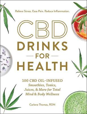 CBD Drinks for Health: 100 CBD Oil-Infused Smoothies, Tonics, Juices, & More for Total Mind & Body Wellness by Carlene Thomas