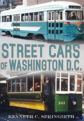 Street Cars of Washington D.C. by Kenneth C. Springirth