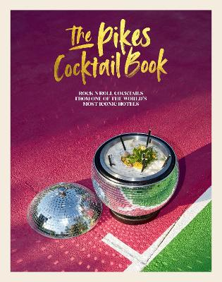 The Pikes Cocktail Book: Rock 'n' Roll Cocktails from One of the World's Most Iconic Hotels by Dawn Hindle