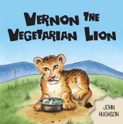 Vernon the Vegetarian Lion by John Hughson