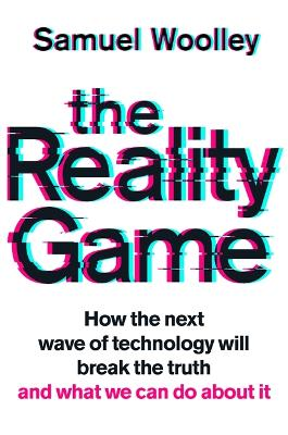The Reality Game: A gripping investigation into deepfake videos, the next wave of fake news and what it means for democracy by Samuel Woolley