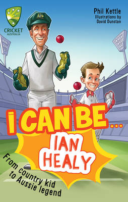 Cricket Australia: I Can Be....Ian Healy by Phil Kettle