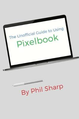 The Unofficial Guide to Using Pixelbook by Phil Sharp