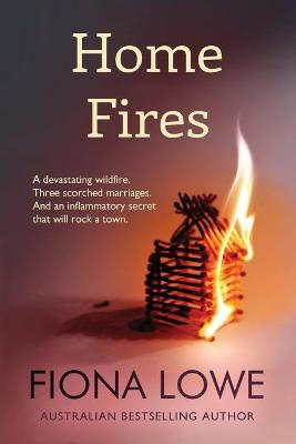 Home Fires: A devastating wildfire, three scorched marriages and an inflammatory secret that will rock a town. by Fiona Lowe