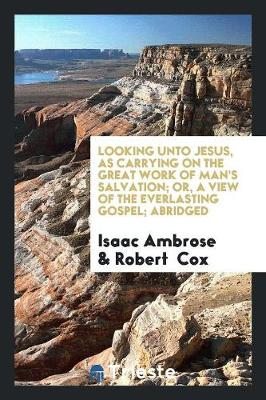 Looking Unto Jesus, as Carrying on the Great Work of Man's Salvation; Or, a View of the Everlasting Gospel; Abridged by Isaac Ambrose