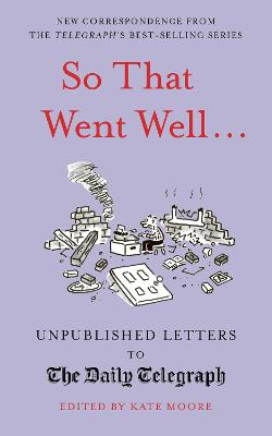 So That Went Well...: Unpublished Letters to the Daily Telegraph by Kate Moore