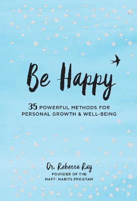 Be Happy: 35 Powerful Methods for Personal Growth & Well-Being by Dr. Rebecca Ray