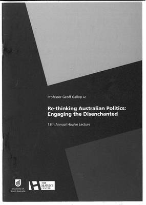 Re-thinking Australian Politics: Engaging the Disenchanted by Geoff Gallop