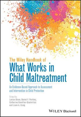 The The Wiley Handbook of What Works in Child Maltreatment: An Evidence-Based Approach to Assessment and Intervention in Child Protection by Louise Dixon