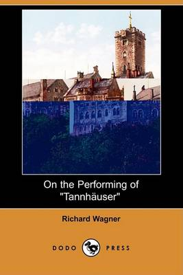 On the Performing of Tannhauser (Dodo Press) by Richard Wagner