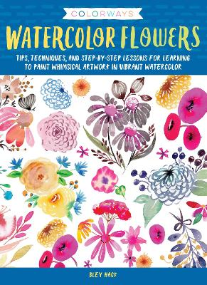 Colorways: Watercolor Flowers: Tips, techniques, and step-by-step lessons for learning to paint whimsical artwork in vibrant watercolor by Bley Hack