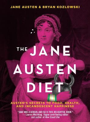 The Jane Austen Diet: Austen's Secrets to Food, Health, and Incandescent Happiness by Bryan Kozlowski