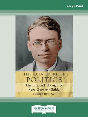 The Fatal Lure of Politics: The Life and Thought of Vere Gordon Childe by Terry Irving