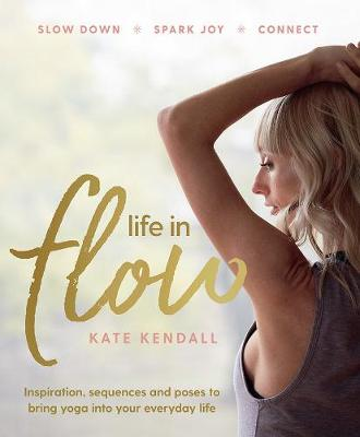 Life in Flow: Inspiration, Sequences and Poses to Bring Yoga into Your Everyday Life by Kate Kendall