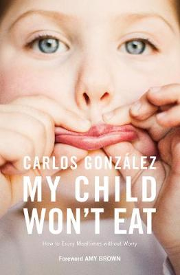 My Child Won't Eat: How to Enjoy Mealtimes without Worry by Carlos Gonzalez